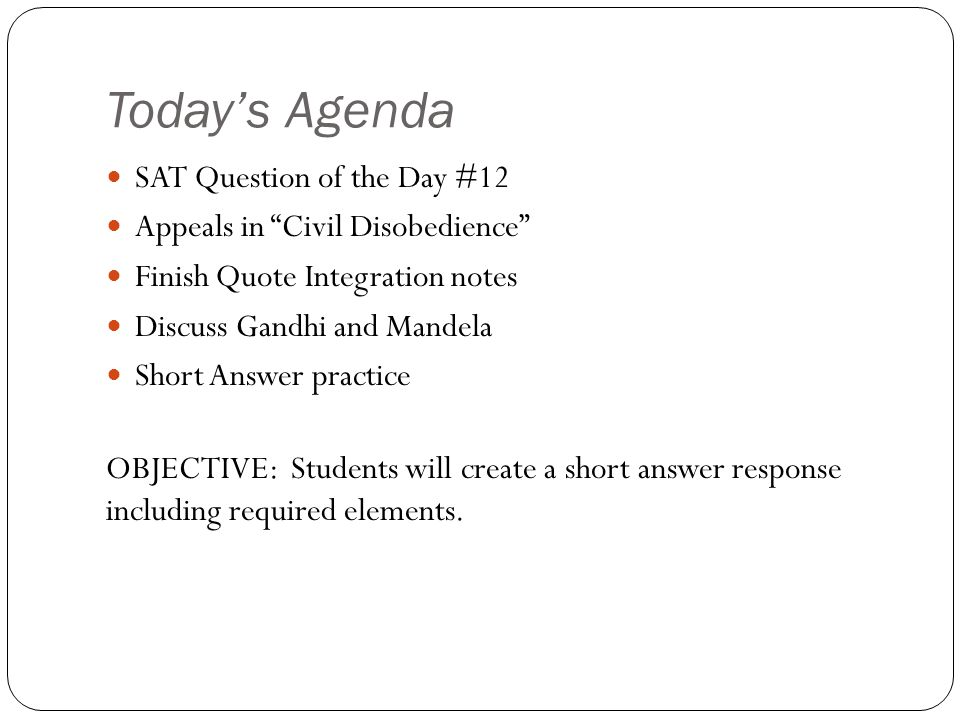 Today's Agenda SAT Question of the Day #12 Appeals in Civil Disobedience Finish Quote Integration notes Discuss Gandhi and Mandela Short Answer practice OBJECTIVE: Students will create a short answer response including required elements.