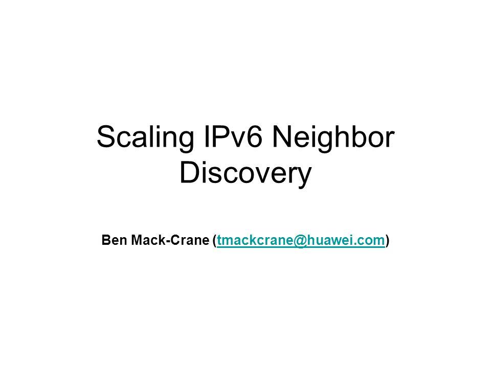 Scaling IPv6 Neighbor Discovery Ben Mack-Crane (tmackcrane@huawei.com)tmackcrane@huawei.com