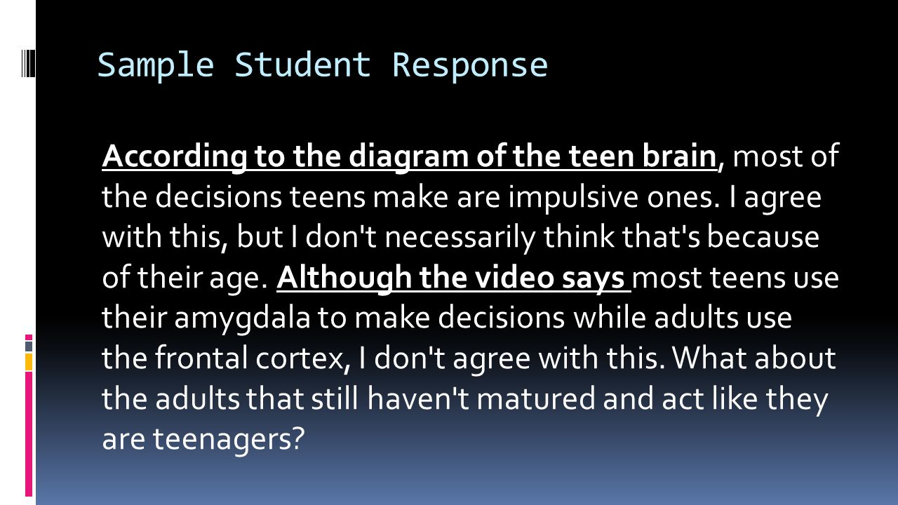 Sample Student Response According to the diagram of the teen brain, most of the decisions teens make are impulsive ones. I agree with this, but I don'