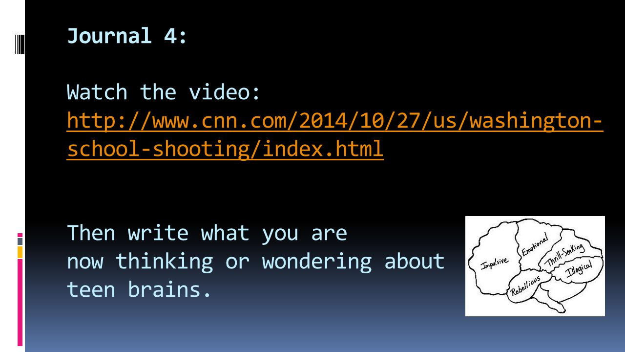 Journal 4: Watch the video: http://www.cnn.com/2014/10/27/us/washington- school-shooting/index.html Then write what you are now thinking or wondering