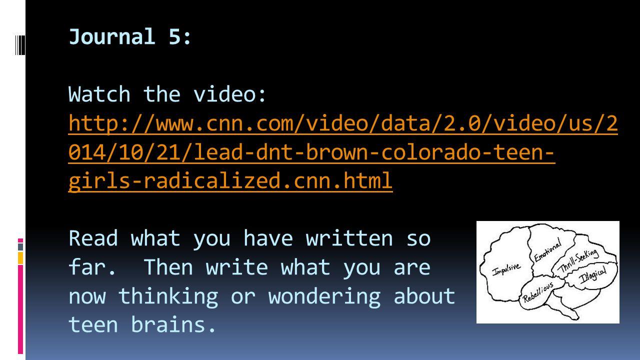 Journal 5: Watch the video: http://www.cnn.com/video/data/2.0/video/us/2 014/10/21/lead-dnt-brown-colorado-teen- girls-radicalized.cnn.html Read what