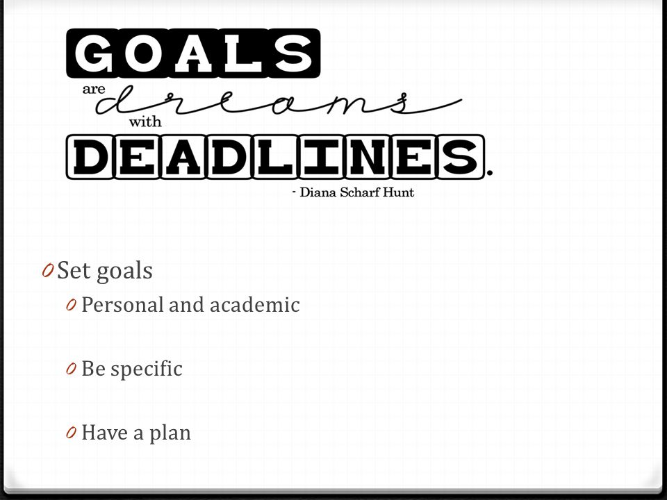 0 Set goals 0 Personal and academic 0 Be specific 0 Have a plan