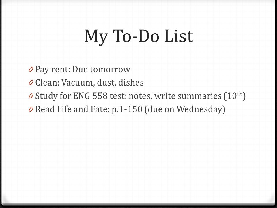 My To-Do List 0 Pay rent: Due tomorrow 0 Clean: Vacuum, dust, dishes 0 Study for ENG 558 test: notes, write summaries (10 th ) 0 Read Life and Fate: p.1-150 (due on Wednesday)