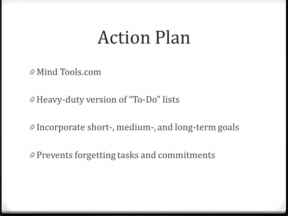 Action Plan 0 Mind Tools.com 0 Heavy-duty version of To-Do lists 0 Incorporate short-, medium-, and long-term goals 0 Prevents forgetting tasks and commitments