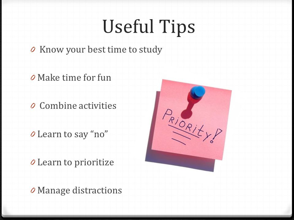 Useful Tips 0 Know your best time to study 0 Make time for fun 0 Combine activities 0 Learn to say no 0 Learn to prioritize 0 Manage distractions