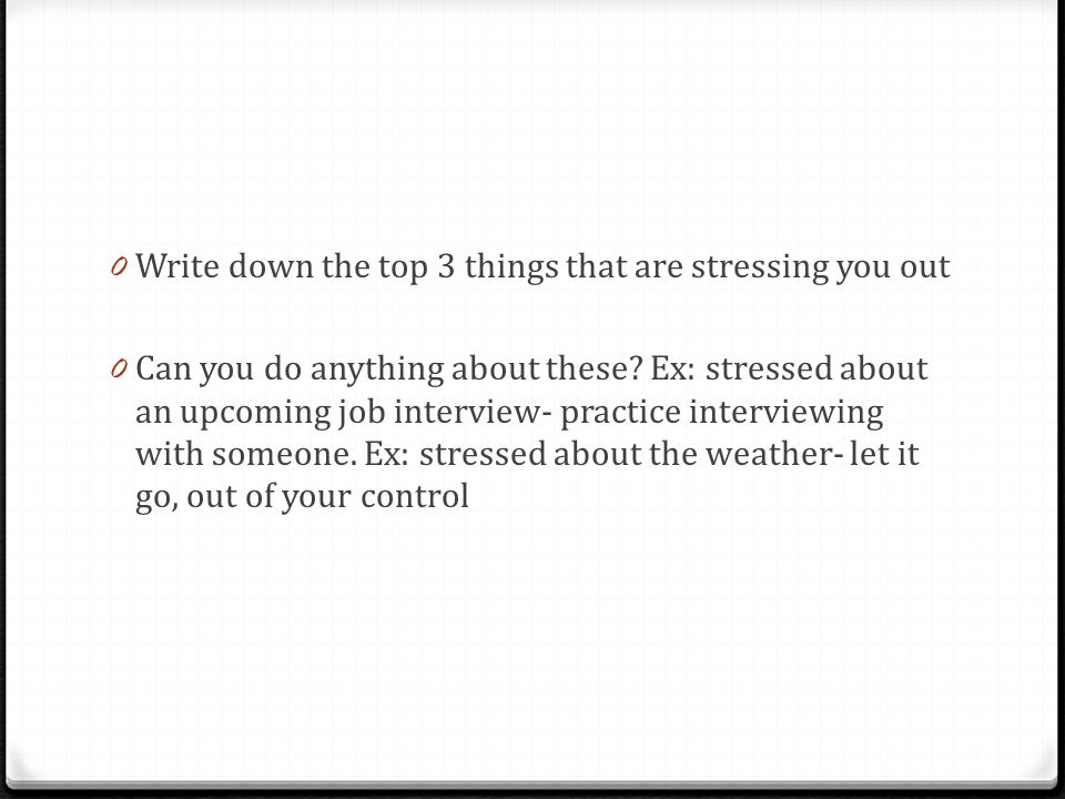 0 Write down the top 3 things that are stressing you out 0 Can you do anything about these.