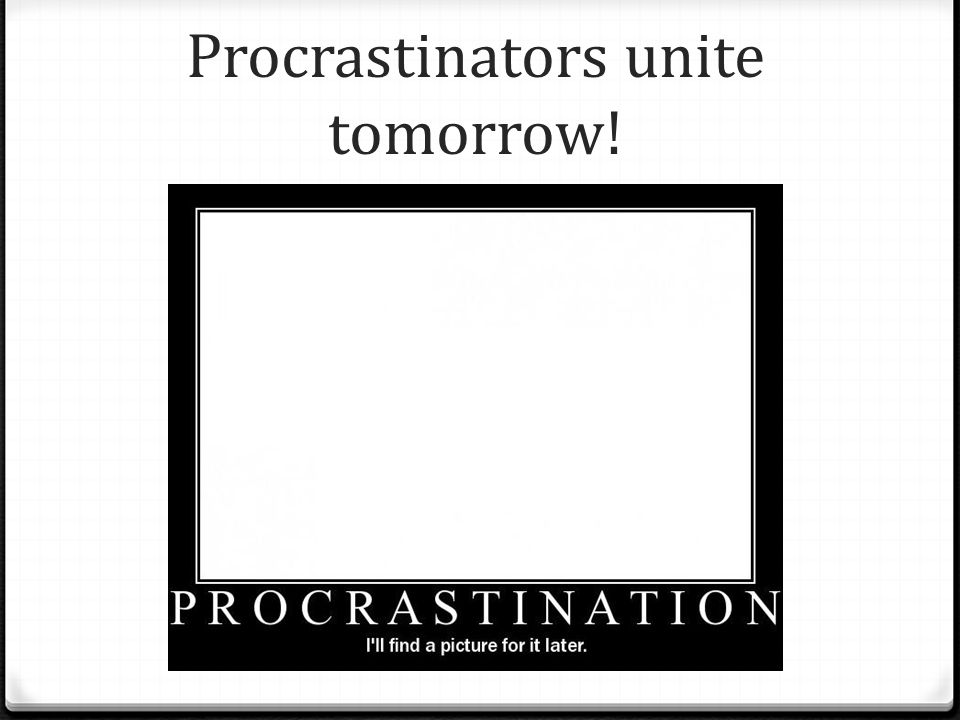 Procrastinators unite tomorrow!