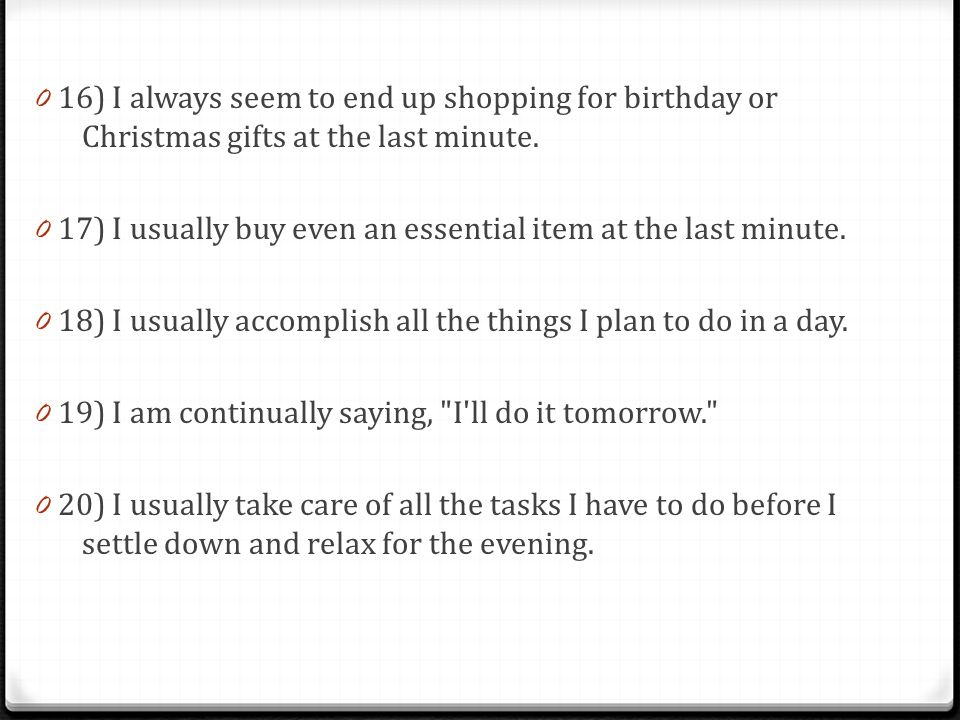 0 16) I always seem to end up shopping for birthday or Christmas gifts at the last minute.