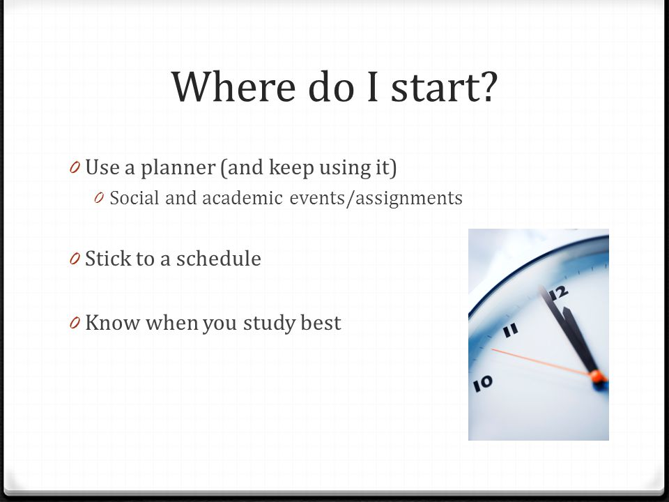 Where do I start? 0 Use a planner (and keep using it) 0 Social and academic events/assignments 0 Stick to a schedule 0 Know when you study best