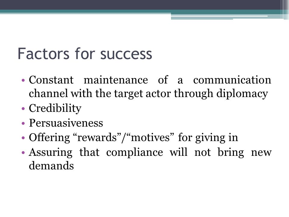 Factors for success Constant maintenance of a communication channel with the target actor through diplomacy Credibility Persuasiveness Offering rewards / motives for giving in Assuring that compliance will not bring new demands
