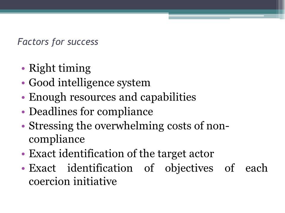 Factors for success Right timing Good intelligence system Enough resources and capabilities Deadlines for compliance Stressing the overwhelming costs of non- compliance Exact identification of the target actor Exact identification of objectives of each coercion initiative