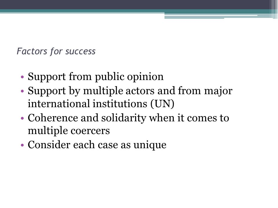 Factors for success Support from public opinion Support by multiple actors and from major international institutions (UN) Coherence and solidarity when it comes to multiple coercers Consider each case as unique