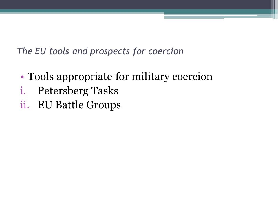 The EU tools and prospects for coercion Tools appropriate for military coercion i.Petersberg Tasks ii.EU Battle Groups