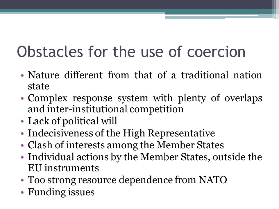 Obstacles for the use of coercion Nature different from that of a traditional nation state Complex response system with plenty of overlaps and inter-institutional competition Lack of political will Indecisiveness of the High Representative Clash of interests among the Member States Individual actions by the Member States, outside the EU instruments Too strong resource dependence from NATO Funding issues