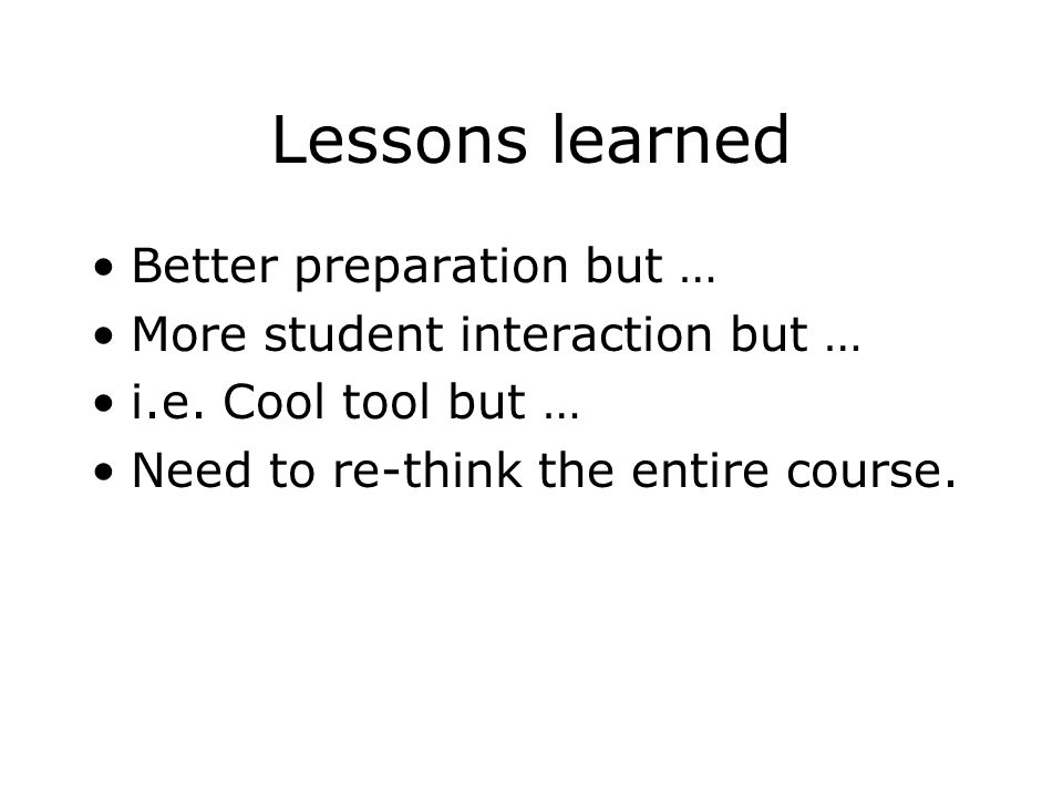 Lessons learned Better preparation but … More student interaction but … i.e.