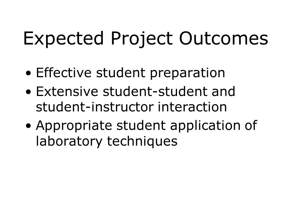 Expected Project Outcomes Effective student preparation Extensive student-student and student-instructor interaction Appropriate student application of laboratory techniques