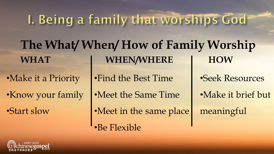 The What/ When/ How of Family Worship WHAT WHEN/WHEREHOW Find the Best Time Meet the Same Time Meet in the same place Be Flexible Make it a Priority Know your family Start slow Seek Resources Make it brief but meaningful