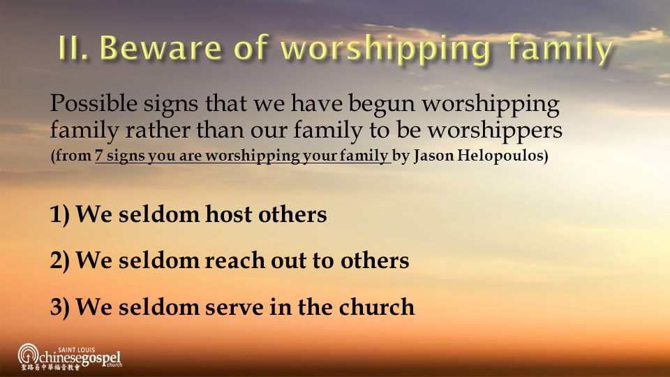 Possible signs that we have begun worshipping family rather than our family to be worshippers (from 7 signs you are worshipping your family by Jason Helopoulos) 1) We seldom host others 2) We seldom reach out to others 3) We seldom serve in the church
