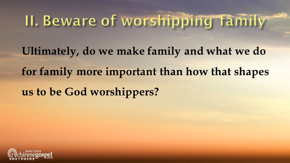 Ultimately, do we make family and what we do for family more important than how that shapes us to be God worshippers