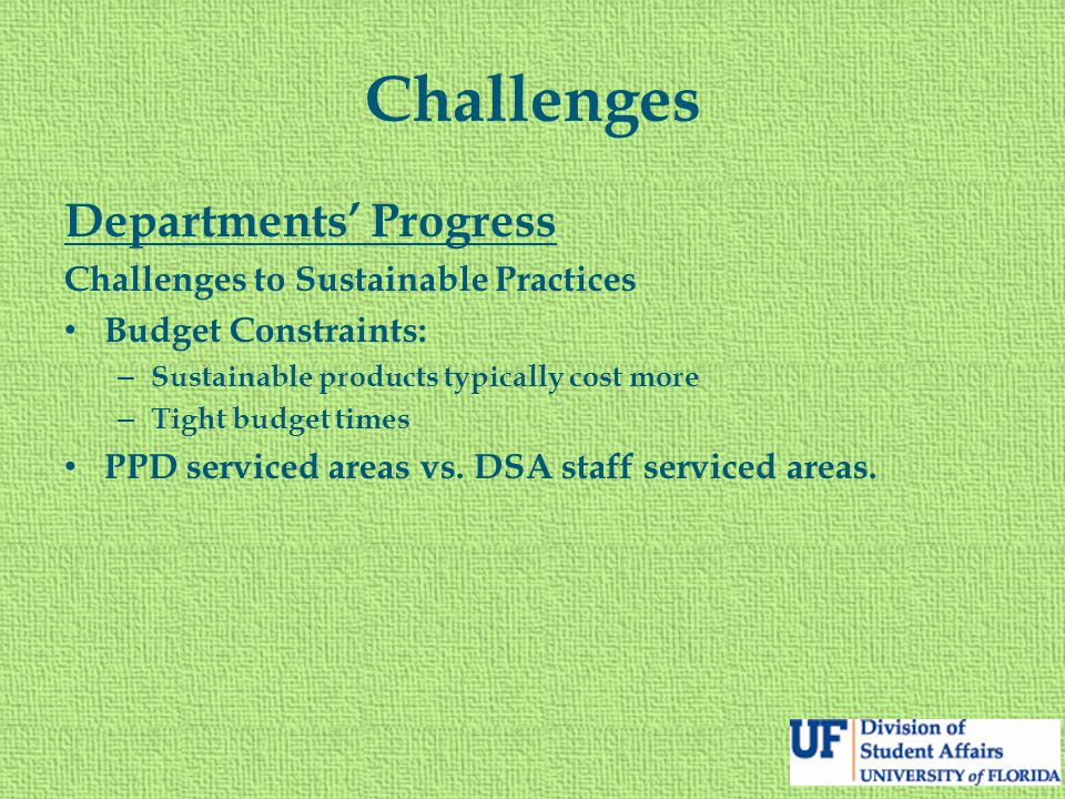 Challenges Departments' Progress Challenges to Sustainable Practices Budget Constraints: – Sustainable products typically cost more – Tight budget tim