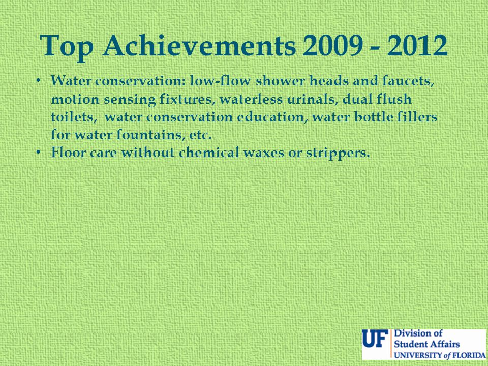 Top Achievements 2009 - 2012 Water conservation: low-flow shower heads and faucets, motion sensing fixtures, waterless urinals, dual flush toilets, water conservation education, water bottle fillers for water fountains, etc.