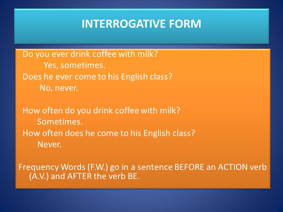 INTERROGATIVE FORM Do you ever drink coffee with milk.