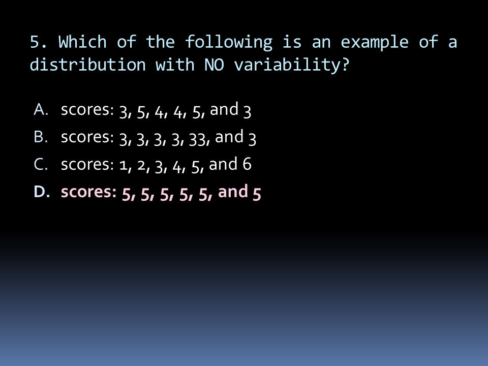 5. Which of the following is an example of a distribution with NO variability? A. scores: 3, 5, 4, 4, 5, and 3 B. scores: 3, 3, 3, 3, 33, and 3 C. sco