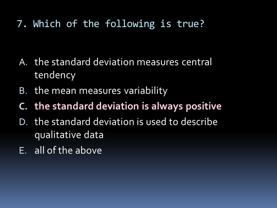 7. Which of the following is true? A. the standard deviation measures central tendency B. the mean measures variability C. the standard deviation is a