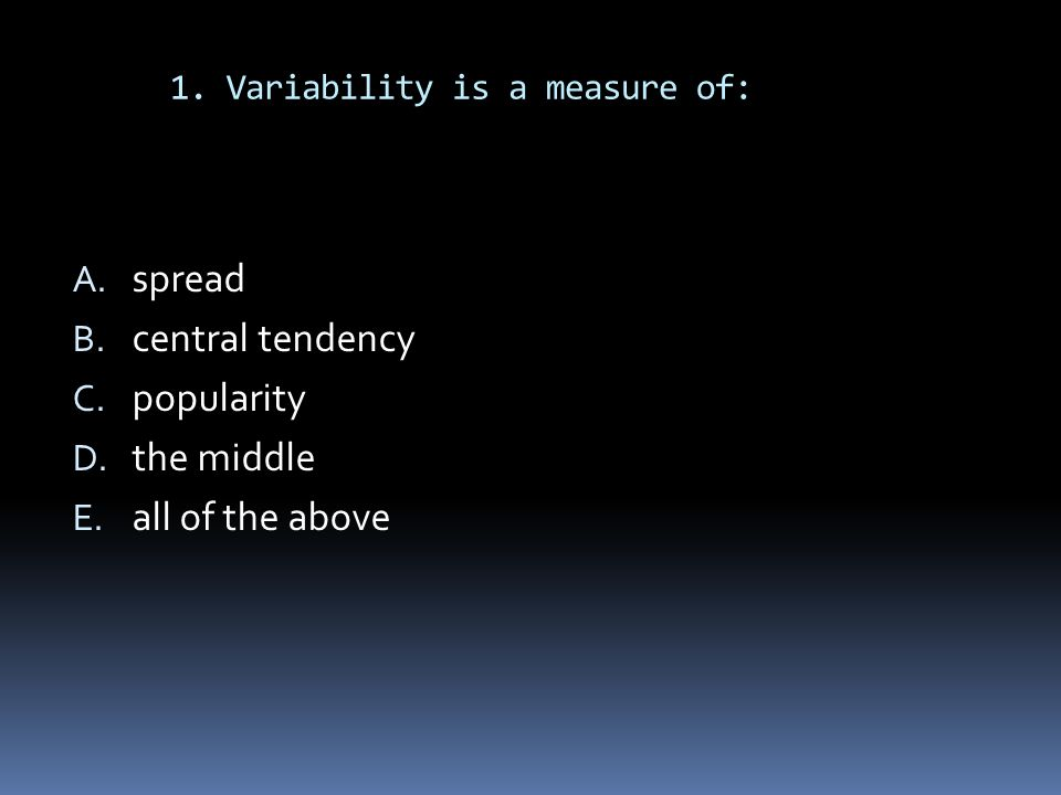 1. Variability is a measure of: A. spread B. central tendency C. popularity D. the middle E. all of the above
