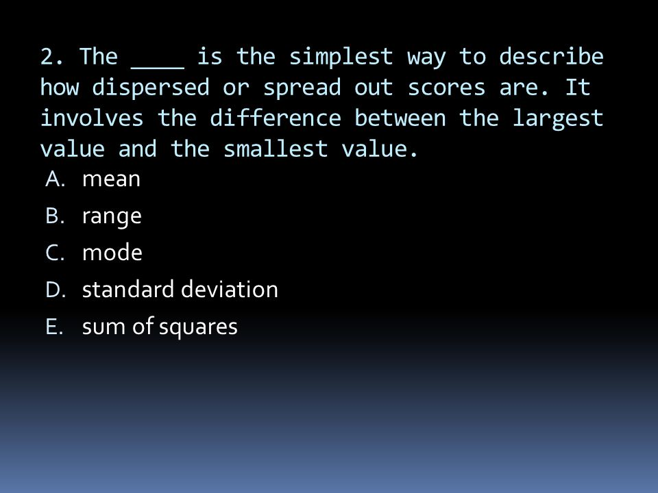 2. The ____ is the simplest way to describe how dispersed or spread out scores are. It involves the difference between the largest value and the small