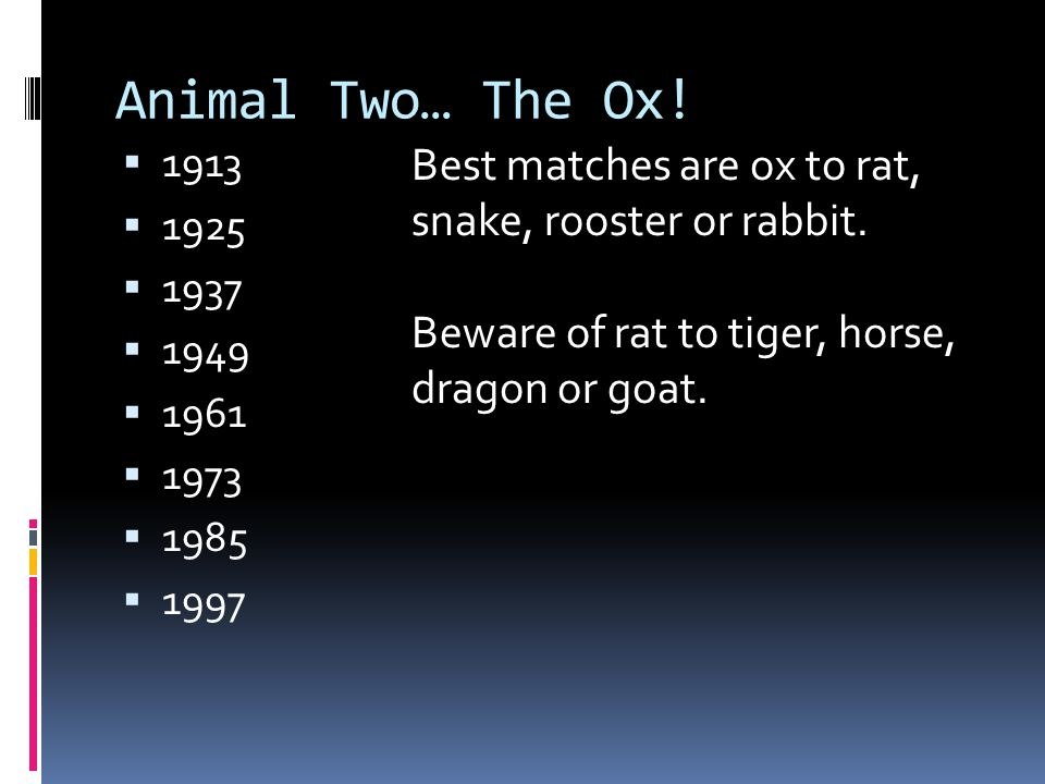 Animal Two… The Ox!  1913  1925  1937  1949  1961  1973  1985  1997 Best matches are ox to rat, snake, rooster or rabbit. Beware of rat to tig