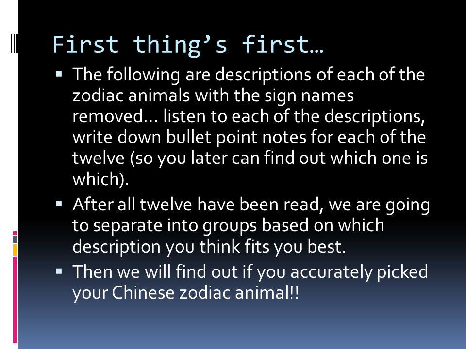 First thing's first…  The following are descriptions of each of the zodiac animals with the sign names removed… listen to each of the descriptions, w