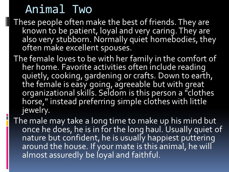 Animal Two These people often make the best of friends. They are known to be patient, loyal and very caring. They are also very stubborn. Normally qui