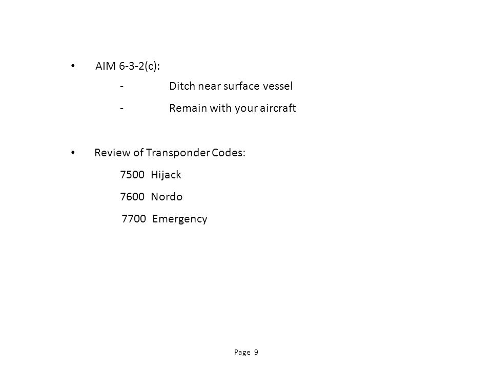 AIM 6-3-2(c): -Ditch near surface vessel -Remain with your aircraft Review of Transponder Codes: 7500 Hijack 7600 Nordo 7700 Emergency Page 9