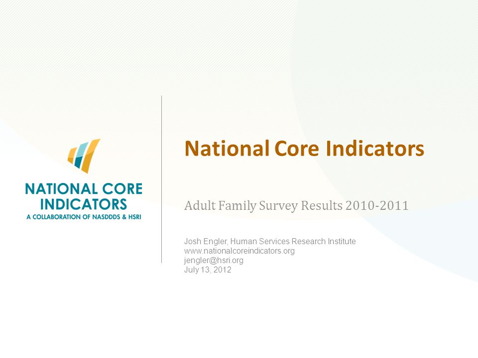 National Core Indicators Adult Family Survey Results 2010-2011 Josh Engler, Human Services Research Institute www.nationalcoreindicators.org jengler@hsri.org July 13, 2012