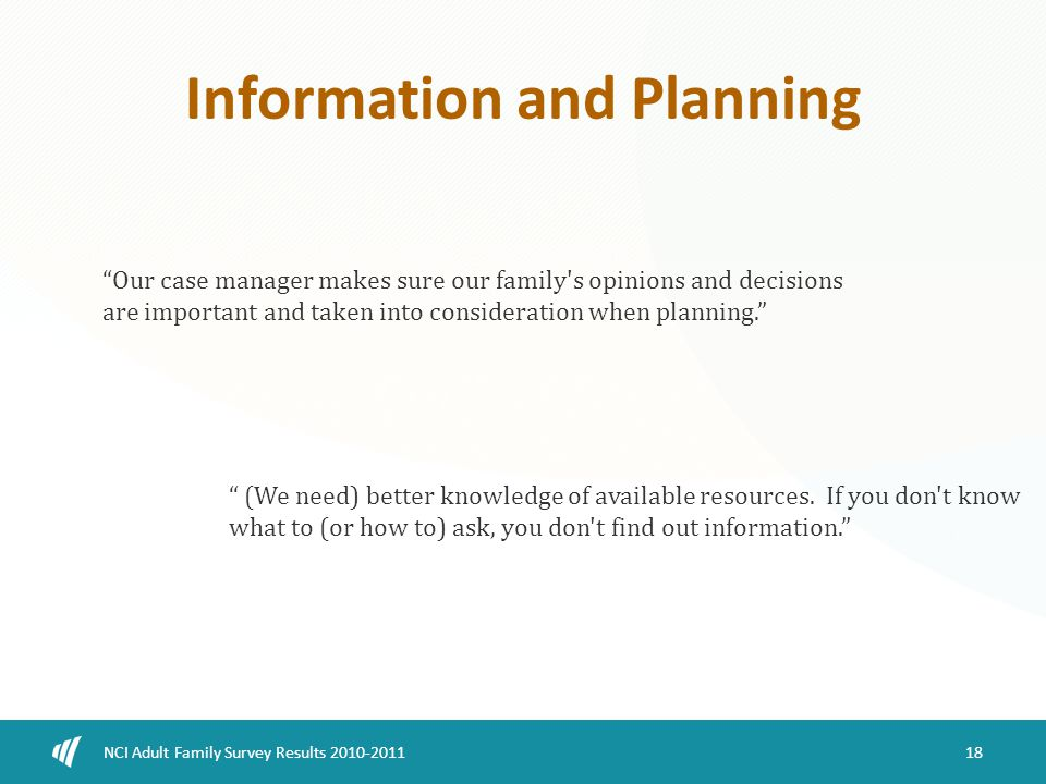 Information and Planning 18 NCI Adult Family Survey Results 2010-2011 Our case manager makes sure our family s opinions and decisions are important and taken into consideration when planning. (We need) better knowledge of available resources.