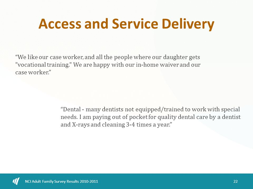 Access and Service Delivery 22 NCI Adult Family Survey Results 2010-2011 We like our case worker, and all the people where our daughter gets vocational training. We are happy with our in-home waiver and our case worker. Dental - many dentists not equipped/trained to work with special needs.