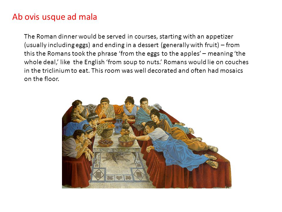 Ab ovis usque ad mala The Roman dinner would be served in courses, starting with an appetizer (usually including eggs) and ending in a dessert (generally with fruit) – from this the Romans took the phrase 'from the eggs to the apples' – meaning 'the whole deal,' like the English 'from soup to nuts.' Romans would lie on couches in the triclinium to eat.
