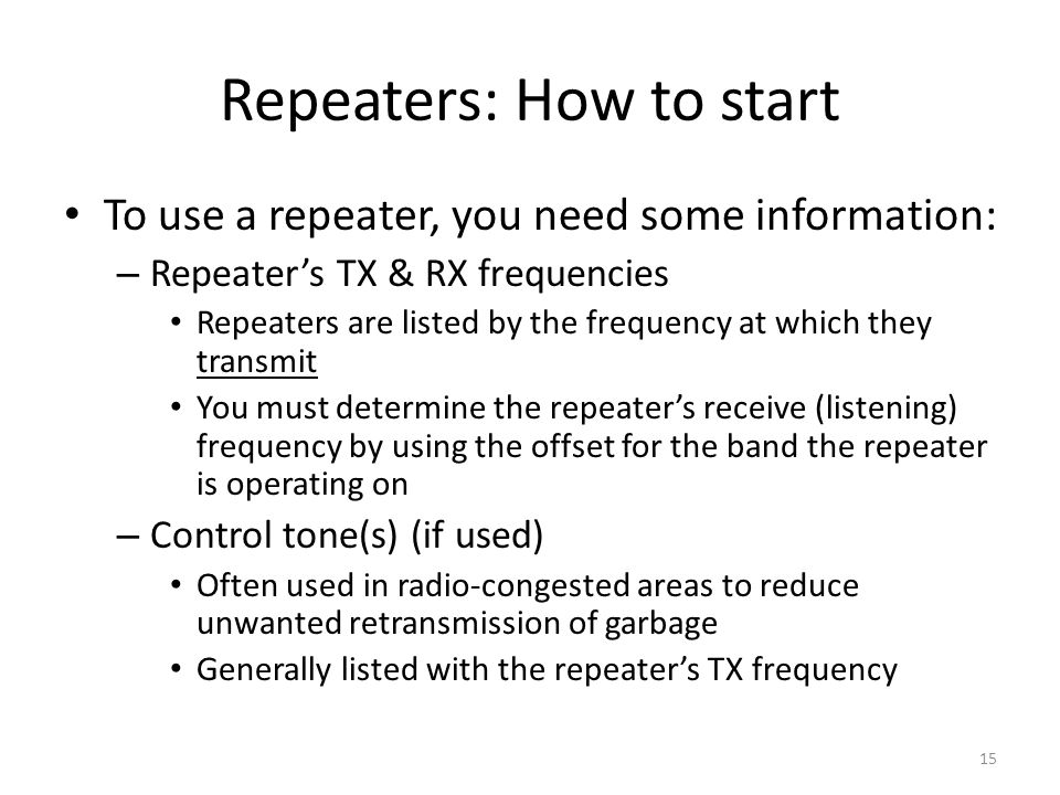 Repeaters: How to start To use a repeater, you need some information: – Repeater's TX & RX frequencies Repeaters are listed by the frequency at which
