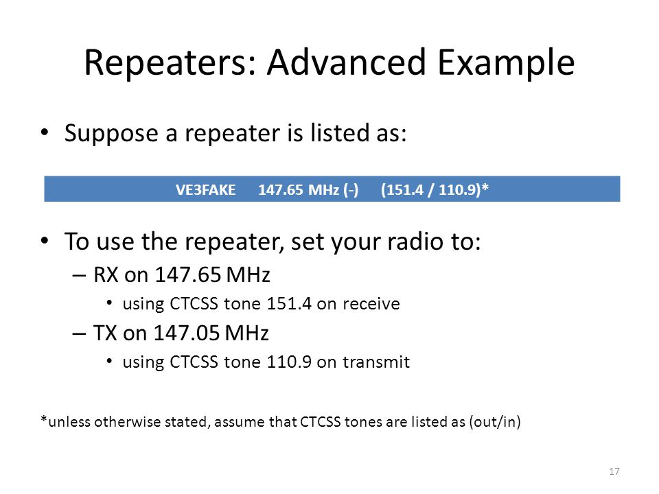 Repeaters: Advanced Example Suppose a repeater is listed as: To use the repeater, set your radio to: – RX on 147.65 MHz using CTCSS tone 151.4 on rece