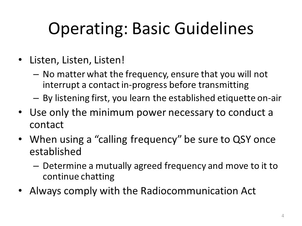 Operating: Basic Guidelines Listen, Listen, Listen! – No matter what the frequency, ensure that you will not interrupt a contact in-progress before tr