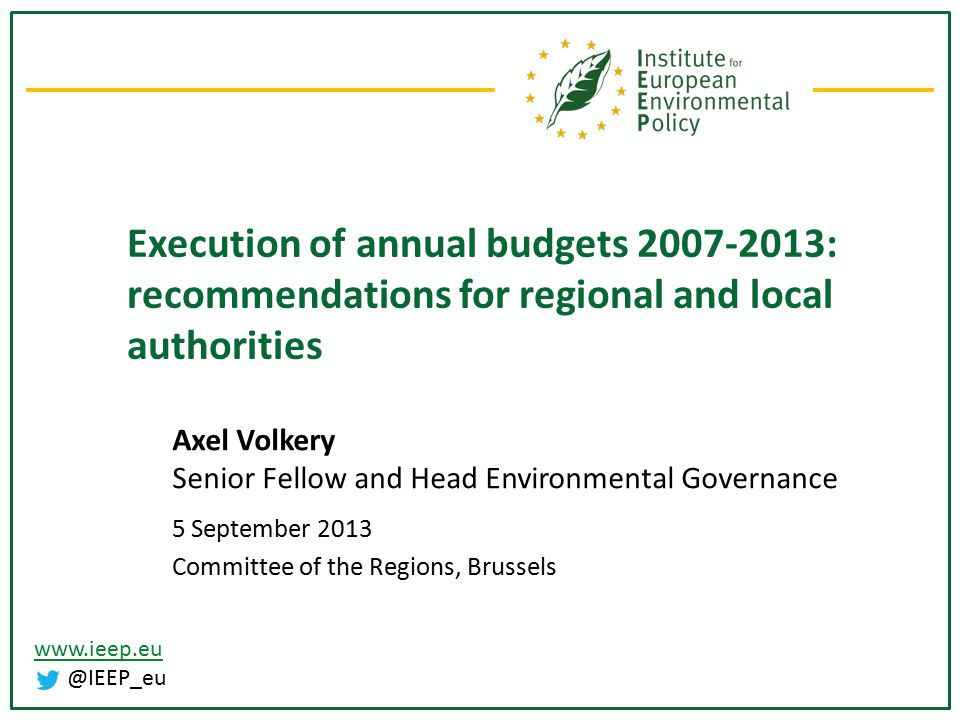www.ieep.eu @IEEP_eu Execution of annual budgets 2007-2013: recommendations for regional and local authorities Axel Volkery Senior Fellow and Head Environmental Governance 5 September 2013 Committee of the Regions, Brussels