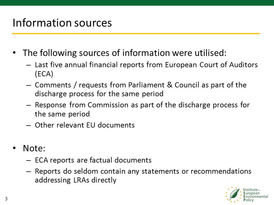 3 The following sources of information were utilised: – Last five annual financial reports from European Court of Auditors (ECA) – Comments / requests from Parliament & Council as part of the discharge process for the same period – Response from Commission as part of the discharge process for the same period – Other relevant EU documents Note: – ECA reports are factual documents – Reports do seldom contain any statements or recommendations addressing LRAs directly Information sources
