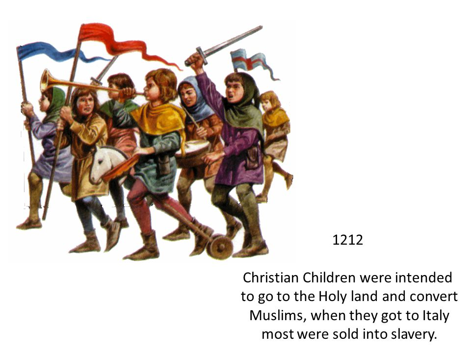 1212 Christian Children were intended to go to the Holy land and convert Muslims, when they got to Italy most were sold into slavery.