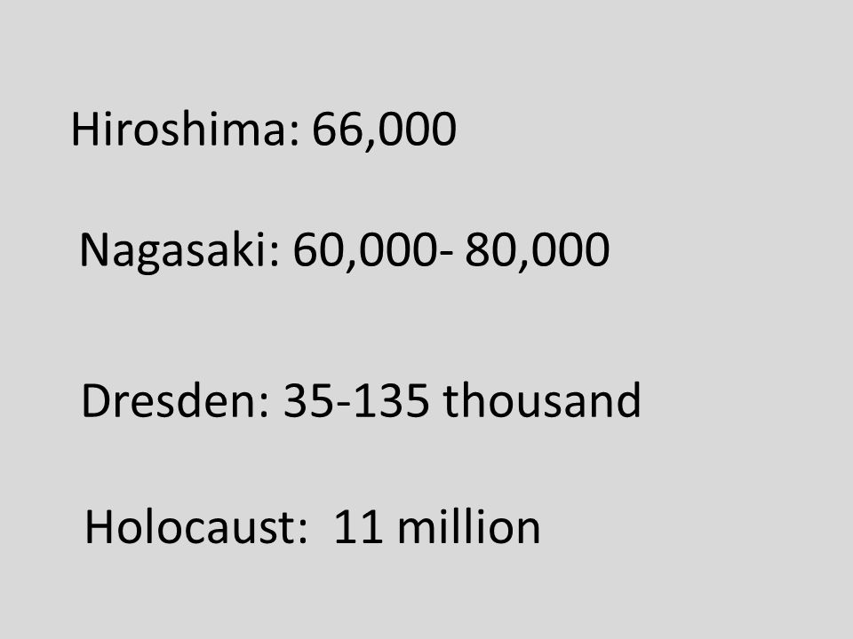 Hiroshima: 66,000 Nagasaki: 60,000- 80,000 Holocaust: 11 million Dresden: 35-135 thousand