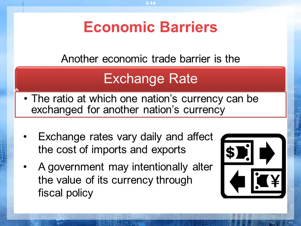 Economic Barriers 3-14 Another economic trade barrier is the Exchange Rate The ratio at which one nation's currency can be exchanged for another natio