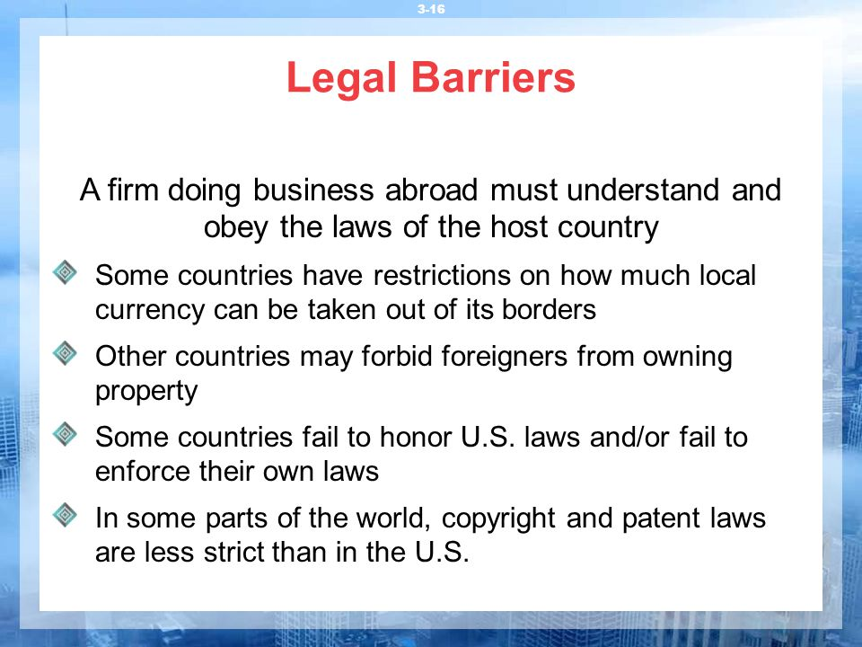 Legal Barriers 3-16 A firm doing business abroad must understand and obey the laws of the host country Some countries have restrictions on how much lo