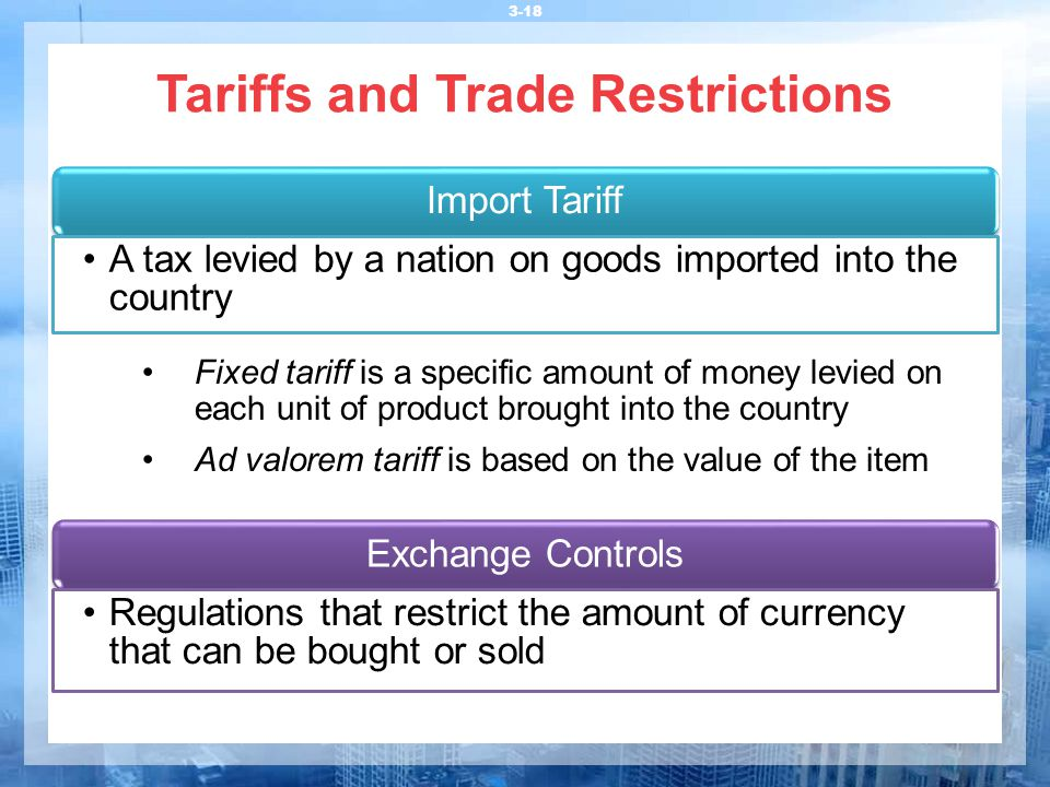 Tariffs and Trade Restrictions 3-18 Import Tariff A tax levied by a nation on goods imported into the country Fixed tariff is a specific amount of mon