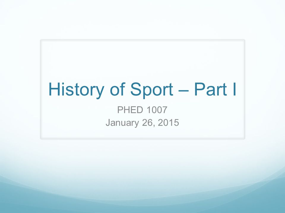 History of Sport – Part I PHED 1007 January 26, 2015