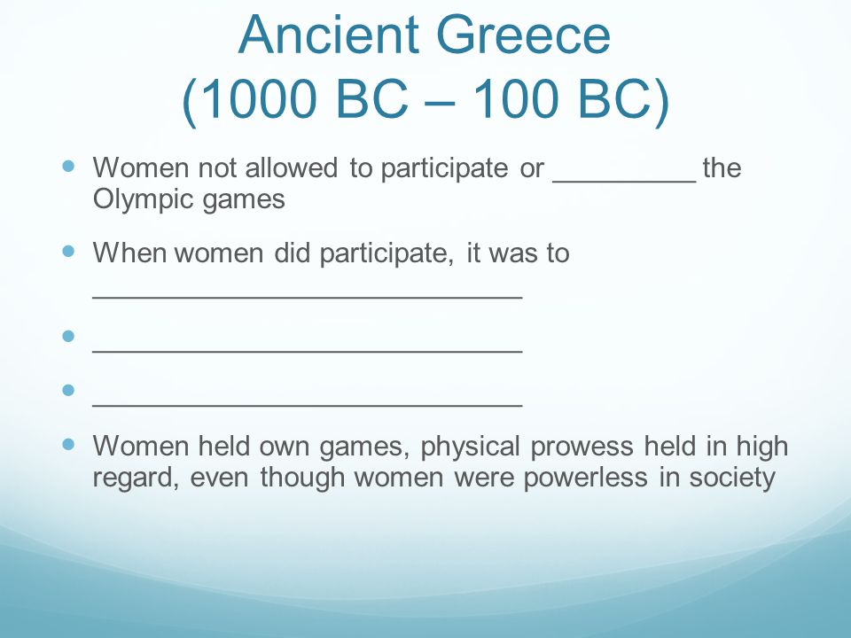 Ancient Greece (1000 BC – 100 BC) Women not allowed to participate or _________ the Olympic games When women did participate, it was to ______________